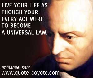 Live your life as though your every act were to become a universal law - Immanuel Kant