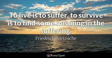 To live is to suffer, to survive is to find some meaning in the suffering - Nietzsche